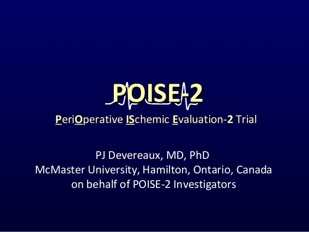 PJ Devereaux, MD, PhD McMaster University, Hamilton, Ontario, Canada on behalf of POISE-2 Investigators PeriOperative ISch...