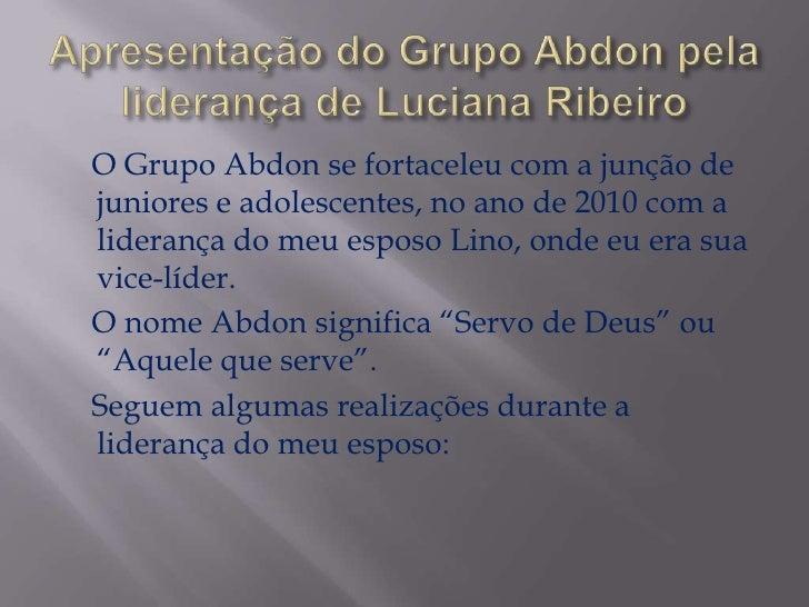 O Grupo Abdon se fortaceleu com a junção dejuniores e adolescentes, no ano de 2010 com aliderança do meu esposo Lino, onde...