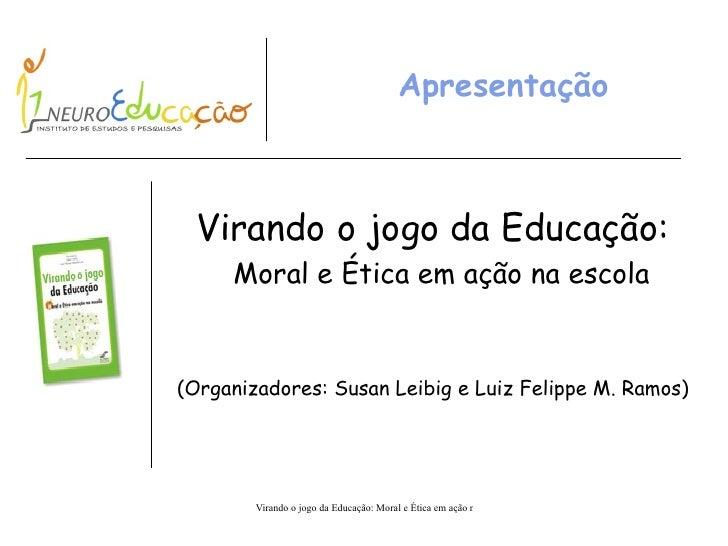 Apresentação Virando o jogo da Educação: Moral e Ética em ação na escola (Organizadores: Susan Leibig e Luiz Felippe M. Ra...