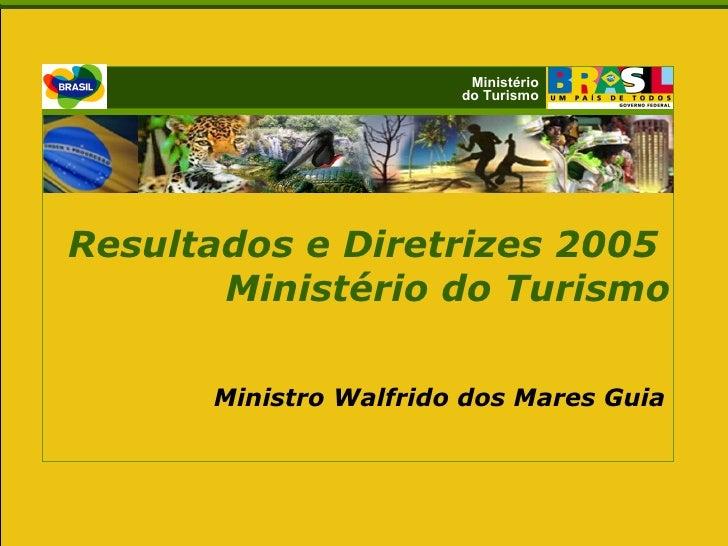 Ministério do Turismo Resultados e Diretrizes 2005  Ministério do Turismo Ministro Walfrido dos Mares Guia