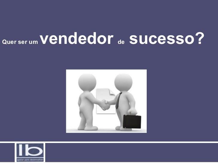 Quer ser um   vendedor sucesso?                      de