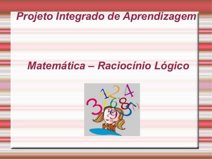 Projeto Integrado de Aprendizagem Matemática – Raciocínio Lógico