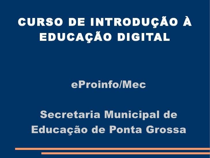 CURSO DE INTRODUÇÃO À  EDUCAÇÃO DIGITAL       eProinfo/Mec  Secretaria Municipal de Educação de Ponta Grossa