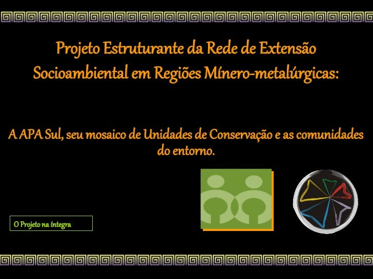 Projeto Estruturante da Rede de Extensão      Socioambiental em Regiões Mínero-metalúrgicas:A APA Sul, seu mosaico de Unid...