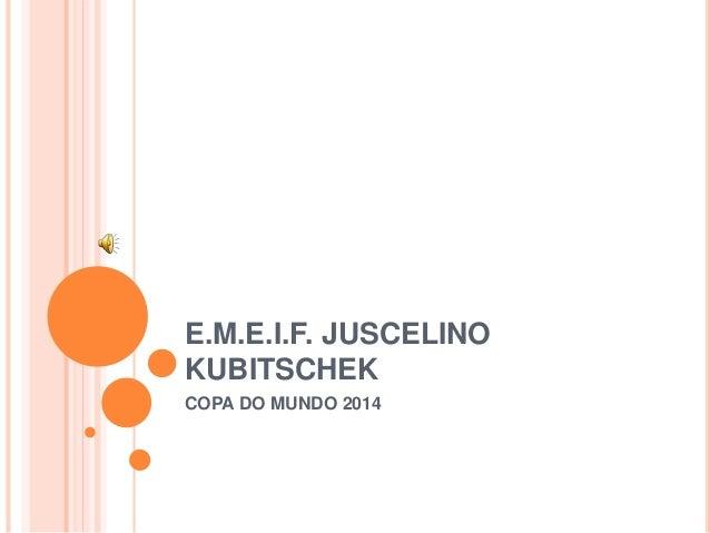 E.M.E.I.F. JUSCELINO  KUBITSCHEK  COPA DO MUNDO 2014