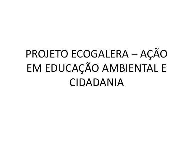 PROJETO ECOGALERA – AÇÃO EM EDUCAÇÃO AMBIENTAL E CIDADANIA