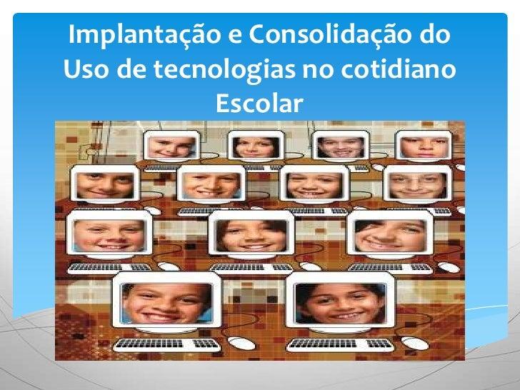 Implantação e Consolidação doUso de tecnologias no cotidiano            Escolar