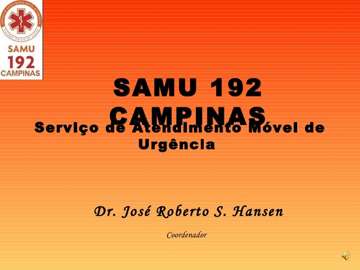 Dr. José Roberto S. Hansen SAMU 192 CAMPINAS Coordenador  Serviço de Atendimento Móvel de Urgência
