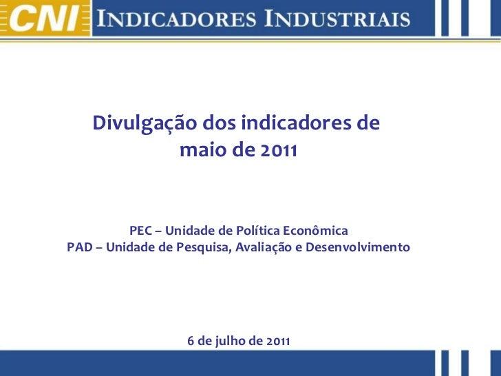 Divulgação dos indicadores de  maio de 2011 PEC – Unidade de Política Econômica PAD – Unidade de Pesquisa, Avaliação e Des...