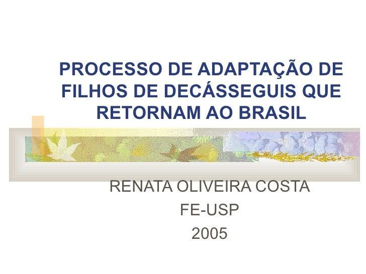 PROCESSO DE ADAPTAÇÃO DE FILHOS DE DECÁSSEGUIS QUE RETORNAM AO BRASIL RENATA OLIVEIRA COSTA FE-USP 2005