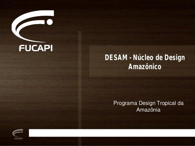 DESAM - Núcleo de Design Amazônico Programa Design Tropical da Amazônia