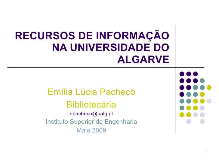 RECURSOS DE INFORMAÇÃO NA UNIVERSIDADE DO ALGARVE Emília Lúcia Pacheco Bibliotecária [email_address] Instituto Superior de...