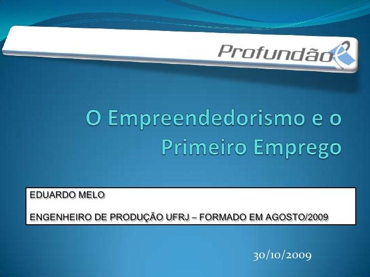 O Empreendedorismo e o Primeiro Emprego<br />EDUARDO MELO<br />ENGENHEIRO DE PRODUÇÃO UFRJ – FORMADO EM AGOSTO/2009 <br />...