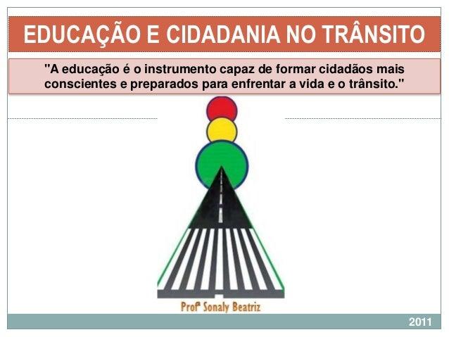 """EDUCAÇÃO E CIDADANIA NO TRÂNSITO """"A educação é o instrumento capaz de formar cidadãos mais conscientes e preparados para e..."""