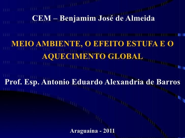CEM – Benjamim José de Almeida MEIO AMBIENTE, O EFEITO ESTUFA E O         AQUECIMENTO GLOBALProf. Esp. Antonio Eduardo Ale...