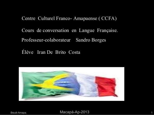 Centre Culturel Franco- Amapaense ( CCFA)Brazil-Amapa. Macapá-Ap-2013 1Cours de conversation en Langue Française.Élève Ira...