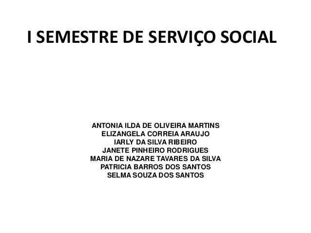I SEMESTRE DE SERVIÇO SOCIAL ANTONIA ILDA DE OLIVEIRA MARTINS ELIZANGELA CORREIA ARAUJO IARLY DA SILVA RIBEIRO JANETE PINH...