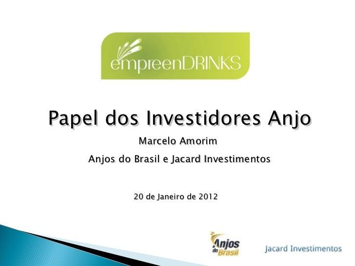 Papel dos Investidores Anjo Marcelo Amorim  Anjos do Brasil e Jacard Investimentos 20 de Janeiro de 2012