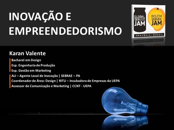 INOVAÇÃO EEMPREENDEDORISMOKaran ValenteBacharel em DesignEsp. Engenharia de ProduçãoEsp. Gestão em MarketingALI – Agente L...