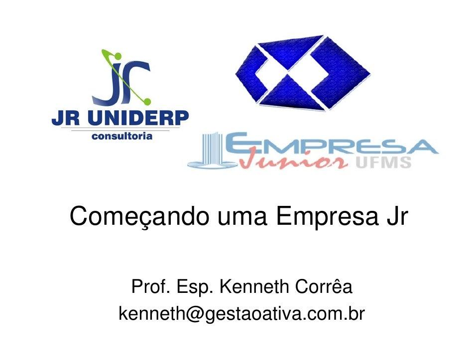 Começando uma Empresa Jr      Prof. Esp. Kenneth Corrêa    kenneth@gestaoativa.com.br