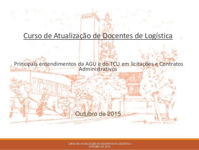 Curso de Atualização de Docentes de Logística Principais entendimentos da AGU e do TCU em licitações e Contratos Administr...