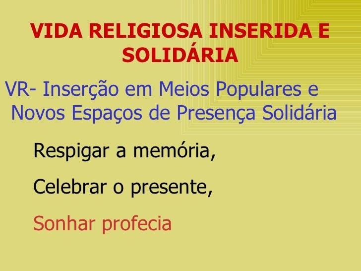 VIDA RELIGIOSA INSERIDA E SOLIDÁRIA VR- Inserção em Meios Populares e Novos Espaços de Presença Solidária Respigar a memór...