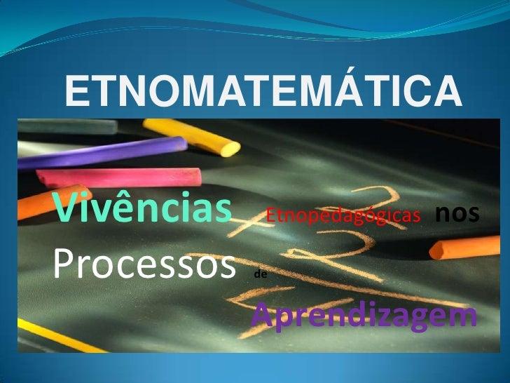 ETNOMATEMÁTICA<br />VivênciasEtnopedagógicas  nos <br />Processosde<br />Aprendizagem<br />