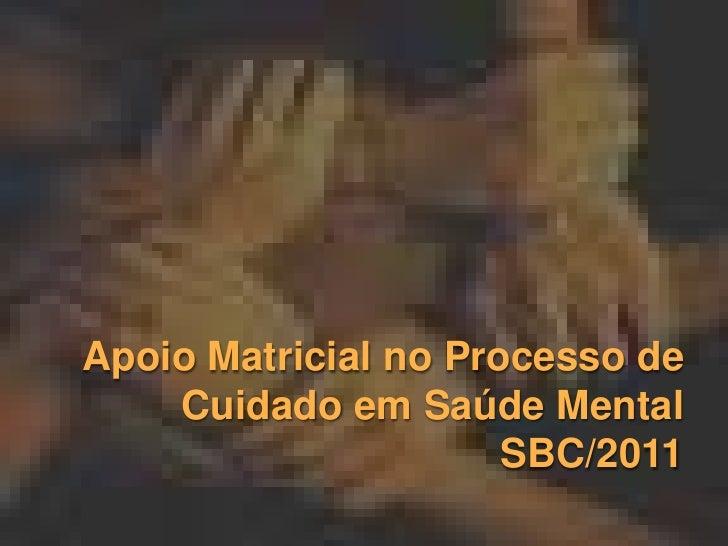Apoio Matricial no Processo de CuidadoemSaúde MentalSBC/2011<br />