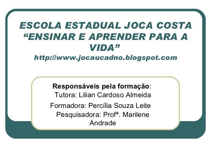 """ESCOLA ESTADUAL JOCA COSTA """"ENSINAR E APRENDER PARA A VIDA""""  http://www.jocaucadno.blogspot.com Responsáveis pela formação..."""