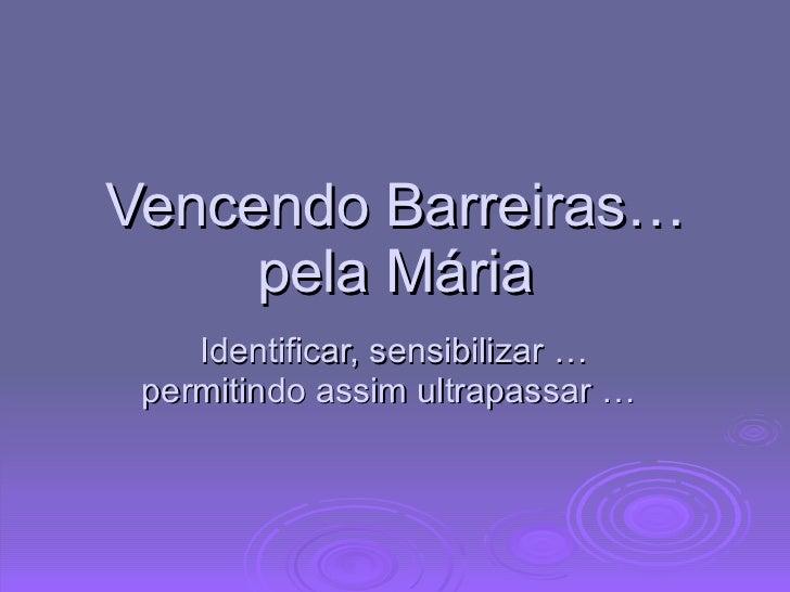 Vencendo Barreiras…pela Mária Identificar, sensibilizar …permitindo assim ultrapassar …