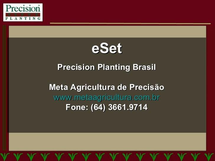 eSet Precision Planting Brasil Meta Agricultura de Precisão www.metaagricultura.com.br Fone: (64) 3661.9714
