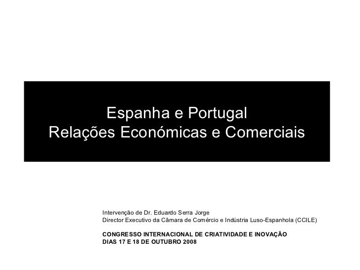 Espanha e PortugalRelações Económicas e Comerciais      Intervenção de Dr. Eduardo Serra Jorge      Director Executivo da ...
