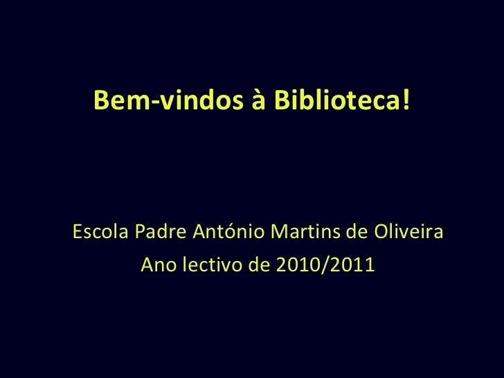 Bem-vindos à Biblioteca! Escola Padre António Martins de Oliveira Ano lectivo de 2010/2011
