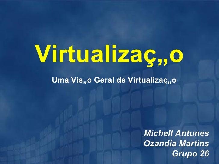 Virtualização Uma Visão Geral de Virtualização                        Michell Antunes                        Ozandia Marti...