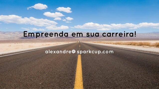 Empreenda em sua carreira! alexandre@sparkcup.com 1