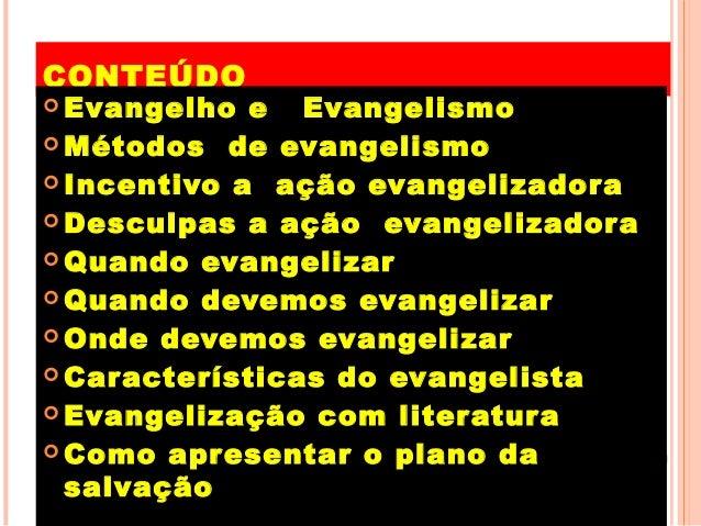 CONTEÚDO  Evangelho e Evangelismo  Métodos de evangelismo  Incentivo a ação evangelizadora  Desculpas a ação evangeliz...