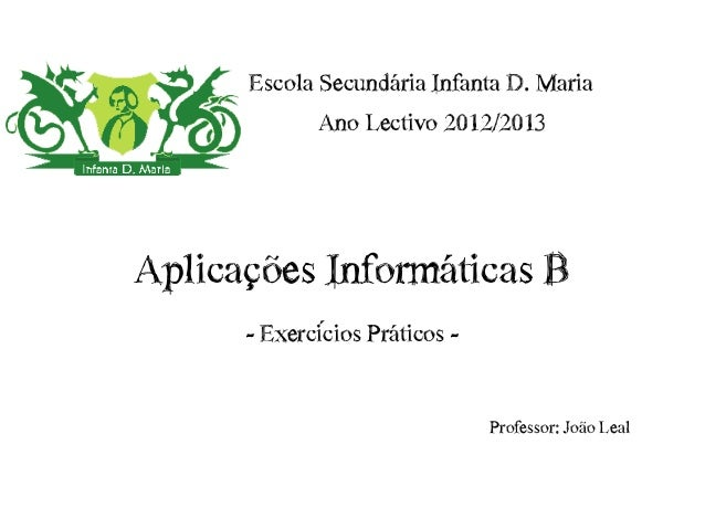 Escola Secundária Infanta D. Maria             Ano Lectivo 2012/2013Aplicações Informáticas B      - Exercícios Práticos -...