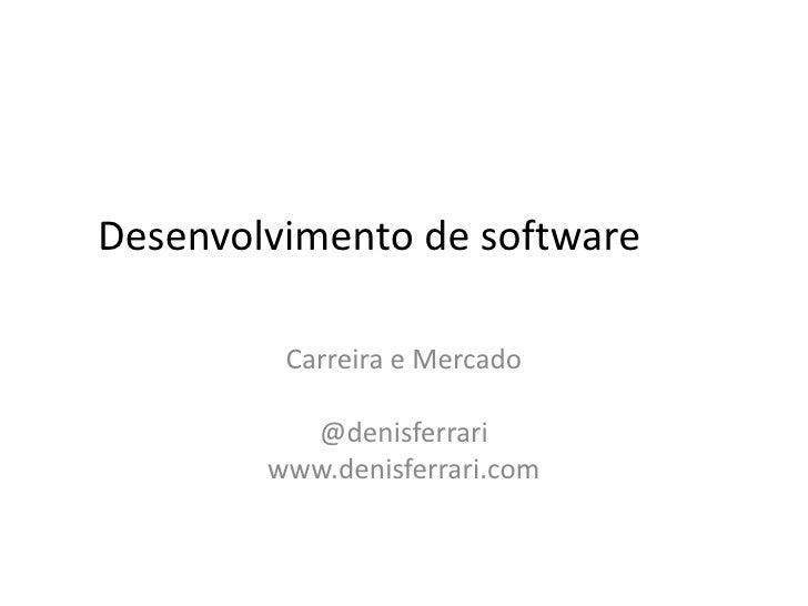 Desenvolvimento de software<br />Carreira e Mercado<br />@denisferrari<br />www.denisferrari.com<br />