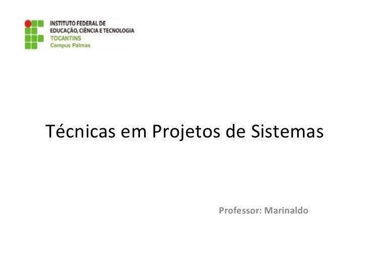Técnicas em Projetos de Sistemas Professor: Marinaldo