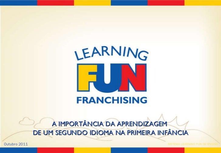 A IMPORTÂNCIA DA APRENDIZAGEM  DE UM SEGUNDO IDIOMA NA PRIMEIRA INFÂNCIA Outubro 2011 SISTEMA LEARNING FUN DE ENSINO