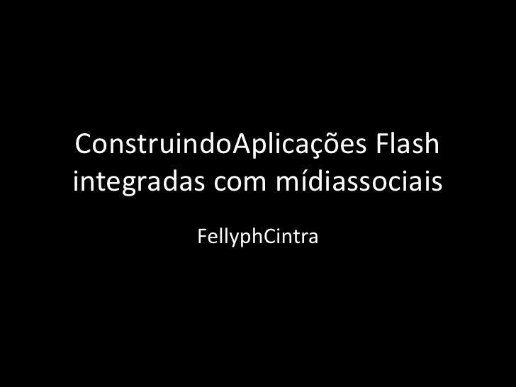 ConstruindoAplicações Flash integradas com mídiassociais<br />FellyphCintra<br />