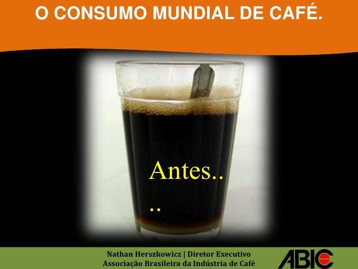 O CONSUMO MUNDIAL DE CAFÉ.                  Antes..                  ..       Nathan Herszkowicz | Diretor Executivo      ...