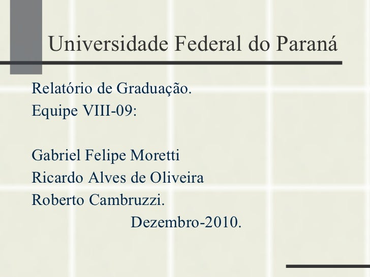 Universidade Federal do Paraná <ul><li>Relatório de Graduação. </li></ul><ul><li>Equipe VIII-09: </li></ul><ul><li>Gabriel...