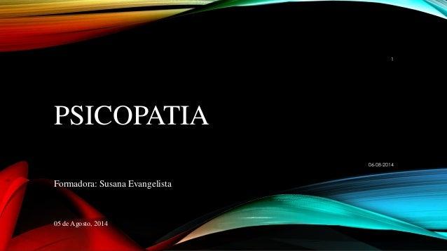PSICOPATIA Formadora: Susana Evangelista 05 de Agosto, 2014 06-08-2014 1