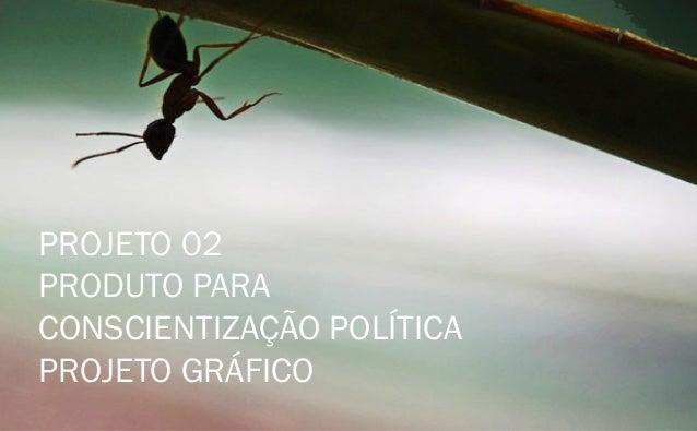 PROJETO 02  PRODUTO PARA  CONSCIENTIZAÇÃO POLÍTICA  PROJETO GRÁFICO