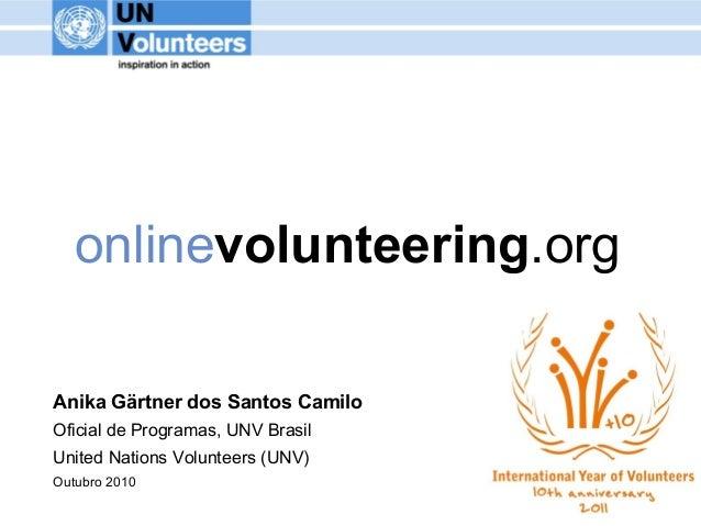 onlinevolunteering.org Anika Gärtner dos Santos Camilo Oficial de Programas, UNV Brasil United Nations Volunteers (UNV) Ou...
