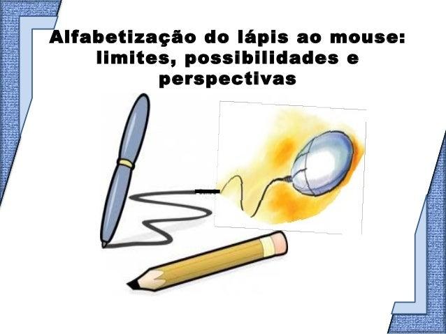 Alfabetização do lápis ao mouse:    limites, possibilidades e          perspectivas