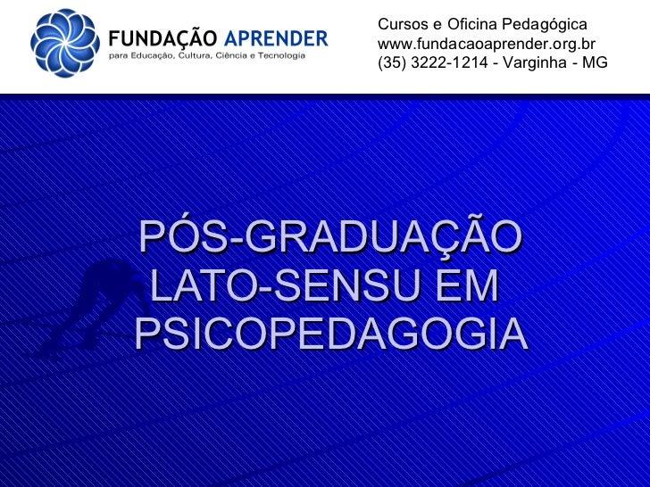 PÓS-GRADUAÇÃO LATO-SENSU EM  PSICOPEDAGOGIA Cursos e Oficina Pedagógica www.fundacaoaprender.org.br (35) 3222-1214 - Vargi...