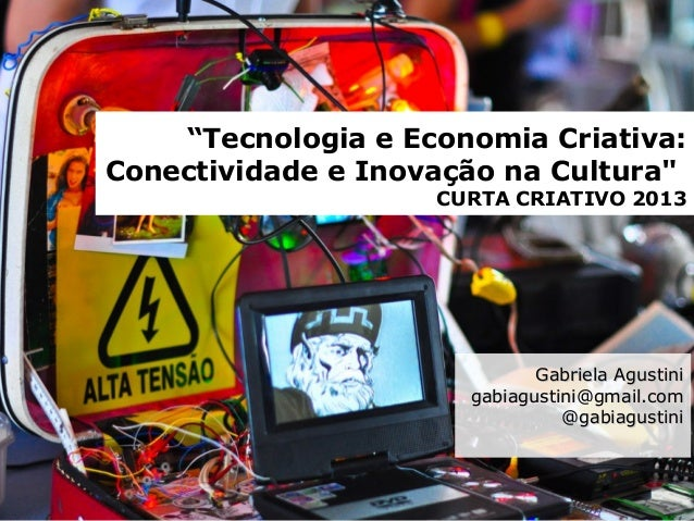 """""""Tecnologia e Economia Criativa: Conectividade e Inovação na Cultura"""" CURTA CRIATIVO 2013 Gabriela AgustiniGabriela Agusti..."""