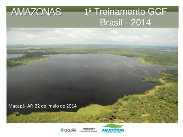 1º Treinamento GCF Brasil - 2014 Macapá–AP, 22 de maio de 2014